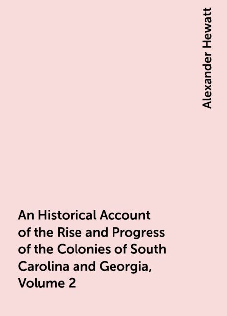 An Historical Account of the Rise and Progress of the Colonies of South Carolina and Georgia, Volume 2, Alexander Hewatt