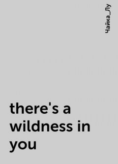 there's a wildness in you, Чайка_Лу