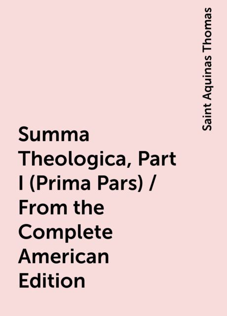 Summa Theologica, Part I (Prima Pars) / From the Complete American Edition, Saint Aquinas Thomas