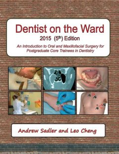Dentist On the Ward 5th Edition: An Introduction to Oral and Maxillofacial Surgery for Postgraduate Core Trainees In Dentistry, Andrew Sadler, Leo Cheng