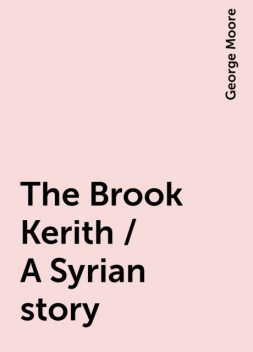 The Brook Kerith / A Syrian story, George Moore