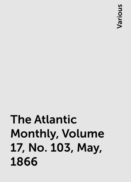 The Atlantic Monthly, Volume 17, No. 103, May, 1866, Various