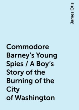 Commodore Barney's Young Spies / A Boy's Story of the Burning of the City of Washington, James Otis
