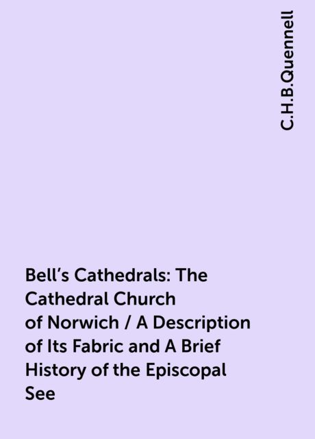 Bell's Cathedrals: The Cathedral Church of Norwich / A Description of Its Fabric and A Brief History of the Episcopal See, C.H.B.Quennell