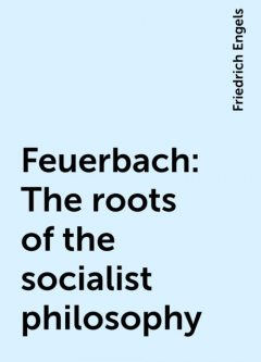 Feuerbach: The roots of the socialist philosophy, Friedrich Engels