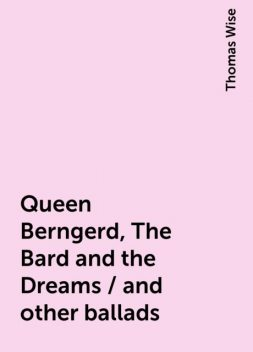 Queen Berngerd, The Bard and the Dreams / and other ballads, Thomas Wise