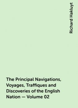 The Principal Navigations, Voyages, Traffiques and Discoveries of the English Nation — Volume 02, Richard Hakluyt