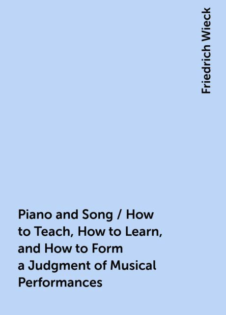 Piano and Song / How to Teach, How to Learn, and How to Form a Judgment of Musical Performances, Friedrich Wieck