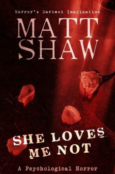 She Loves me Not: A Dark Tale of Obsession, Matt Shaw