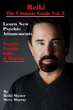 Reiki the Ultimate Guide Vol. 5 Learn New Psychic Attunements to Expand Psychic Gifts & Healing, Steven Murray