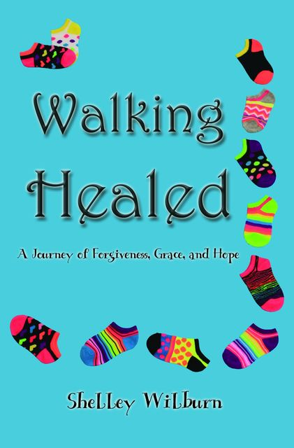 Walking Healed: A Journey of Forgiveness, Grace, and Hope, Shelley Wilburn