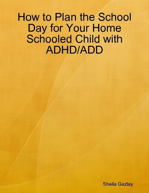 How to Plan the School Day for Your Homeschooled Child with ADD/ADHD, Sheila Gazlay