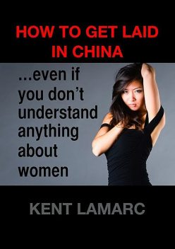 How to Get Laid in China: even if you don't understand anything about women, Kent Lamarc