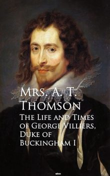 Life and Times of George Villiers, The Duke of Buckingham, A.T. Thomson