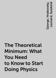 The Theoretical Minimum: What You Need to Know to Start Doing Physics, George, Leonard, Hrabovsky, Susskind