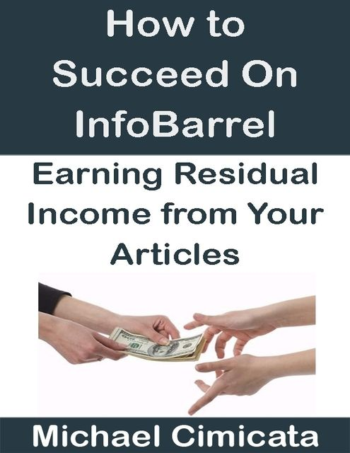 How to Succeed On InfoBarrel: Earning Residual Income from Your Articles, Michael Cimicata