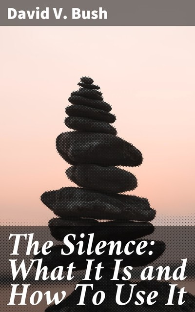 The Silence: What It Is and How To Use It, David V.Bush