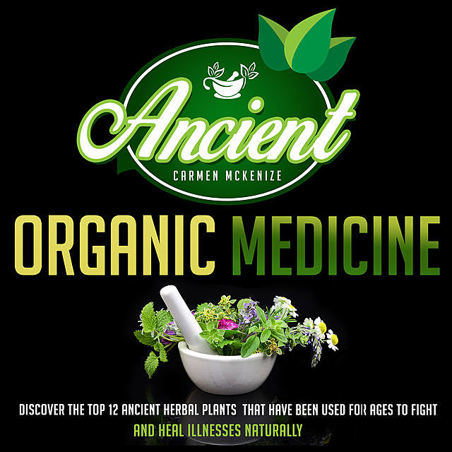 Ancient Organic Medicine: Discover The Top 12 Ancient Herbal Plants That Have Been Used For Ages To Fight And Heal Illness Naturally, Old Natural Ways