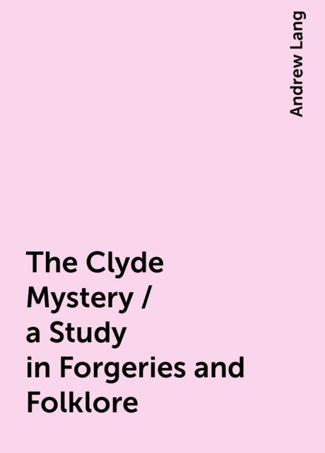 The Clyde Mystery / a Study in Forgeries and Folklore, Andrew Lang