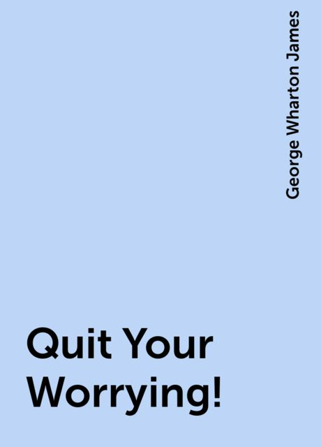 Quit Your Worrying!, George Wharton James
