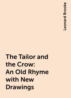 The Tailor and the Crow: An Old Rhyme with New Drawings, Leonard Brooke