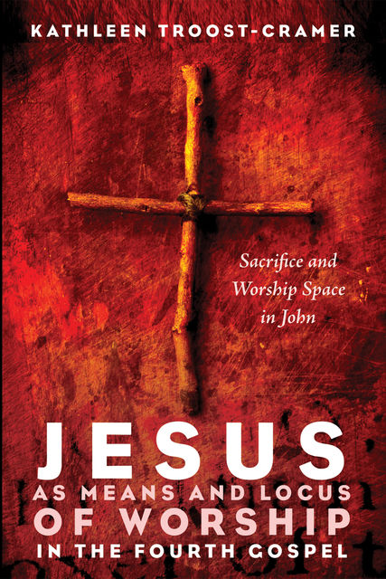 Jesus as Means and Locus of Worship in the Fourth Gospel, Kathleen Troost-Cramer