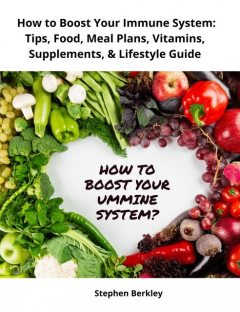How to Boost Your Immune System: Tips, Food, Meal Plans, Vitamins, Supplements, & Lifestyle Guide, Stephen Berkley