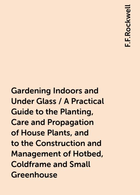 Gardening Indoors and Under Glass / A Practical Guide to the Planting, Care and Propagation of House Plants, and to the Construction and Management of Hotbed, Coldframe and Small Greenhouse, F.F.Rockwell