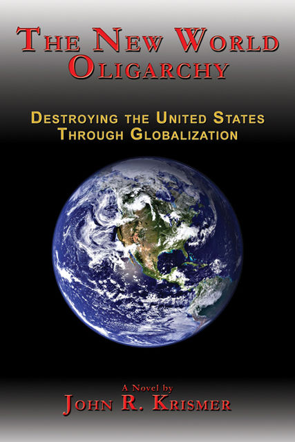 The New World Oligarchy: Destroying the United States Through Globalization, John R. Krismer