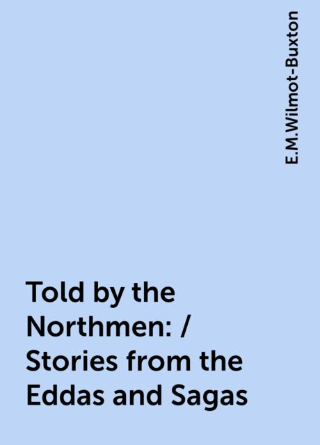 Told by the Northmen: / Stories from the Eddas and Sagas, E.M.Wilmot-Buxton