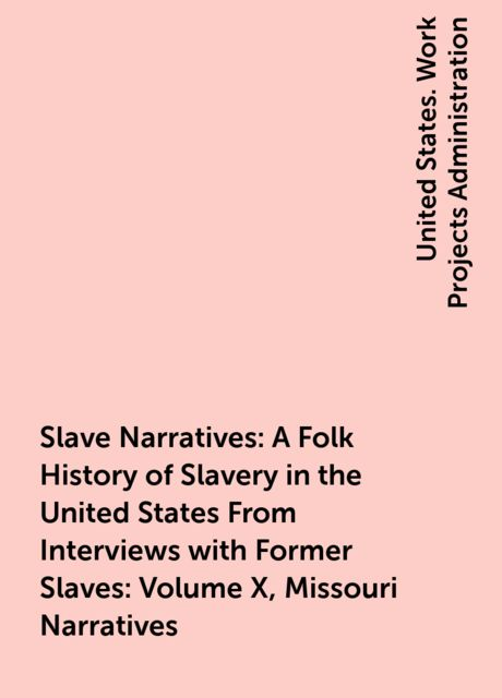 Slave Narratives: A Folk History of Slavery in the United States From Interviews with Former Slaves: Volume X, Missouri Narratives,