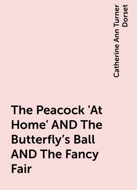 The Peacock 'At Home' AND The Butterfly's Ball AND The Fancy Fair, Catherine Ann Turner Dorset