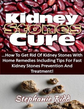Kidney Stones Cure: How to Get Rid of Kidney Stones With Home Remedies Including the Tips for Kidney Stones Prevention and Treatment!, Stephanie Ridd