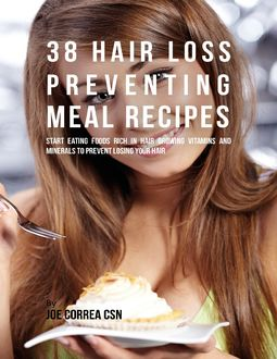 38 Hair Loss Preventing Meal Recipes : Start Eating Foods Rich In Hair Growing Vitamins and Minerals to Prevent Losing Your Hair, Joe Correa
