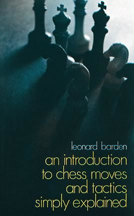 An Introduction to Chess Moves and Tactics Simply Explained, Leonard Barden