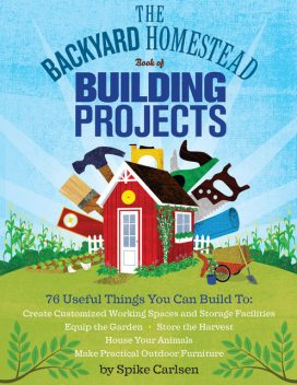 The Backyard Homestead Book of Building Projects, Spike Carlsen