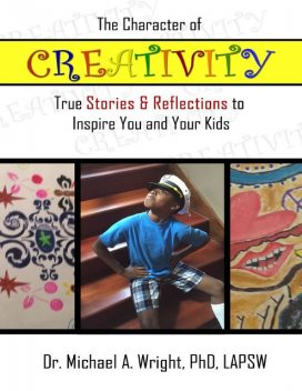 The Character of Creativity: True Stories & Reflections to Inspire You and Your Kids, Michael Wright