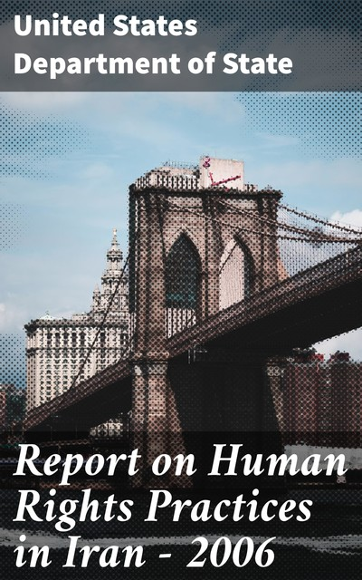 Report on Human Rights Practices in Iran – 2006, United States Department of State
