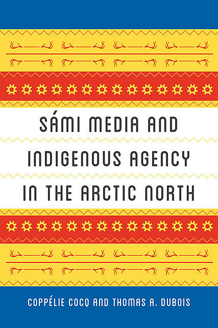 Sámi Media and Indigenous Agency in the Arctic North, Thomas A. DuBois, Coppélie Cocq