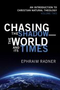 Chasing the Shadow—the World and Its Times, Ephraim Radner