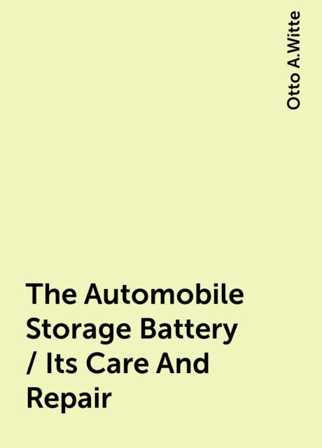 The Automobile Storage Battery / Its Care And Repair, Otto A.Witte