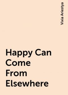 Happy Can Come From Elsewhere, Vixia Ariestya