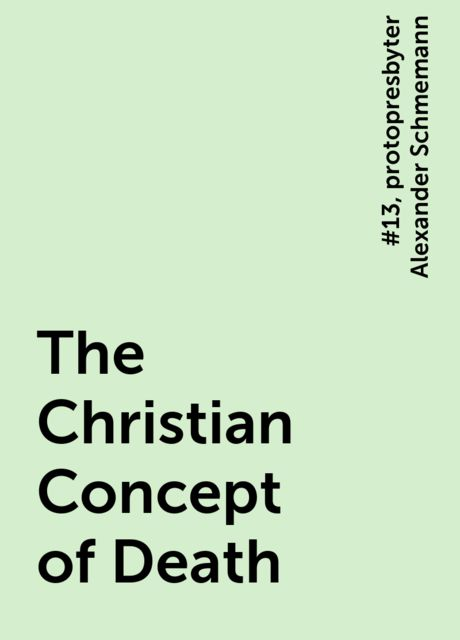 The Christian Concept of Death, #13, protopresbyter Alexander Schmemann