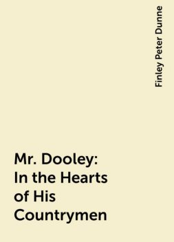 Mr. Dooley: In the Hearts of His Countrymen, Finley Peter Dunne