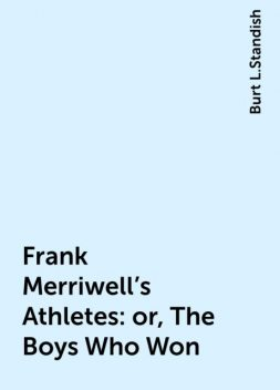 Frank Merriwell's Athletes: or, The Boys Who Won, Burt L.Standish
