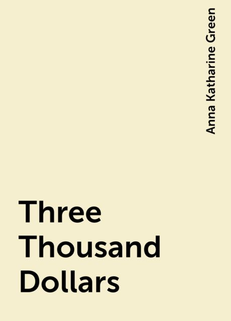 Three Thousand Dollars, Anna Katharine Green