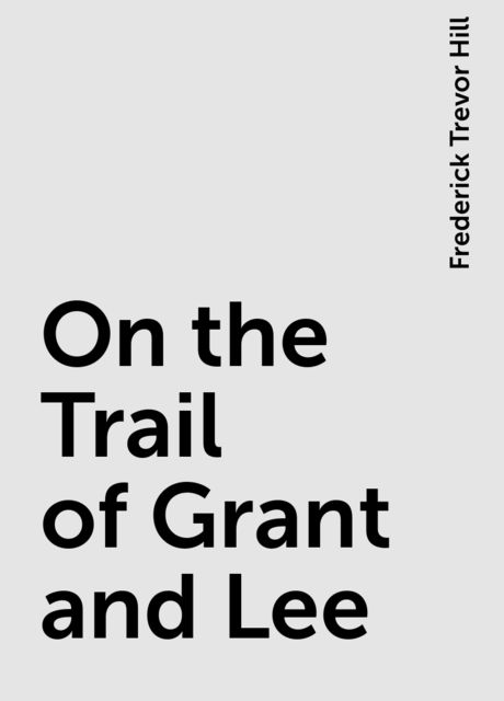 On the Trail of Grant and Lee, Frederick Trevor Hill