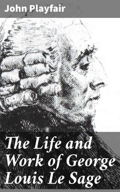 The Life and Work of George Louis Le Sage, John Playfair