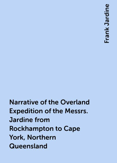 Narrative of the Overland Expedition of the Messrs. Jardine from Rockhampton to Cape York, Northern Queensland, Frank Jardine