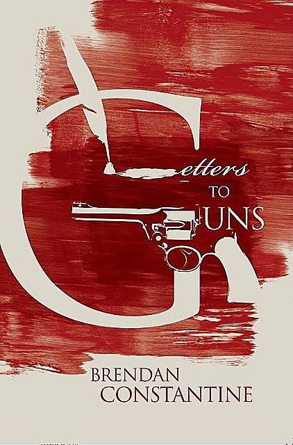 Letters to Guns, Brendan Constantine